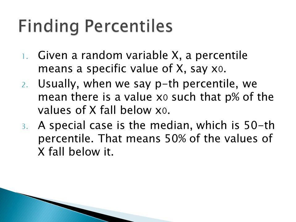 Finding Percentiles Given a random variable X, a percentile means a specific value of X, say x0.
