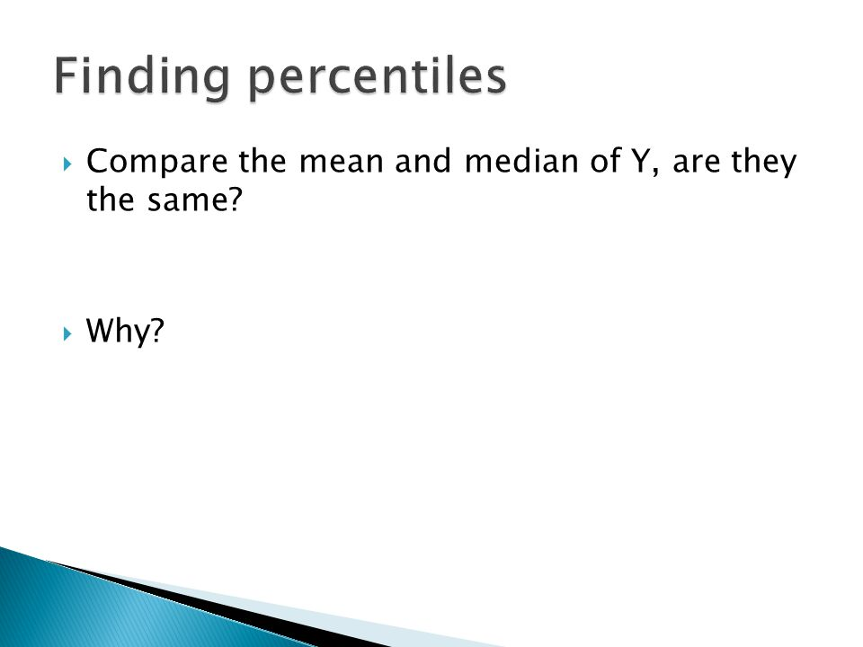 Finding percentiles Compare the mean and median of Y, are they the same Why