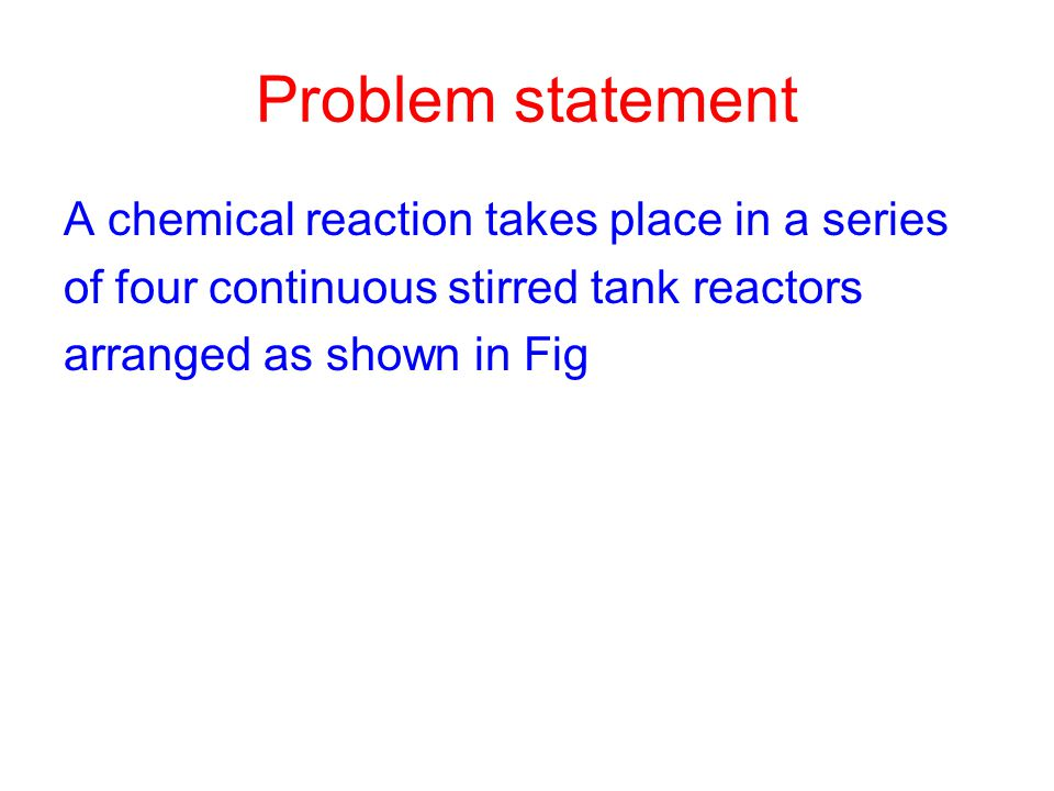 Problem statement A chemical reaction takes place in a series of four continuous stirred tank reactors arranged as shown in Fig