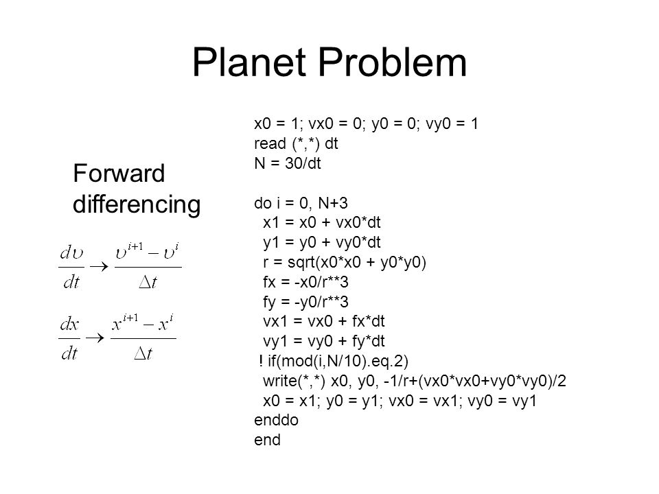 Planet Problem Forward differencing x0 = 1; vx0 = 0; y0 = 0; vy0 = 1