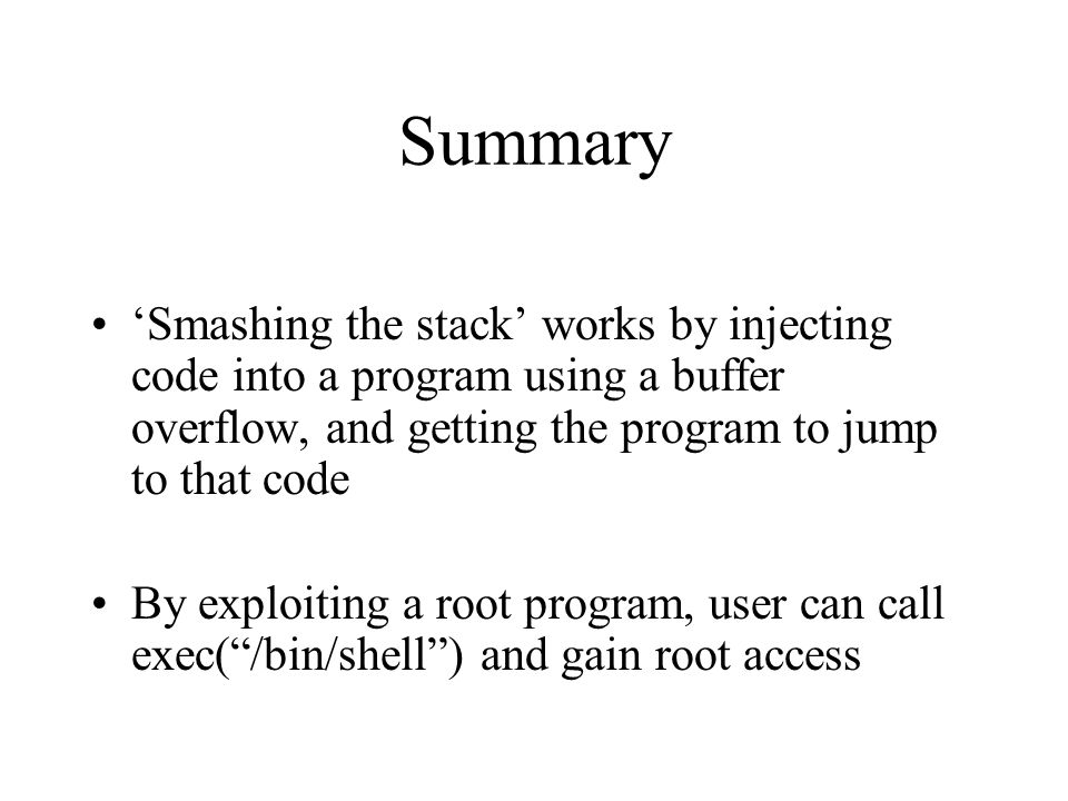 Summary 'Smashing the stack' works by injecting code into a program using a buffer overflow, and getting the program to jump to that code.