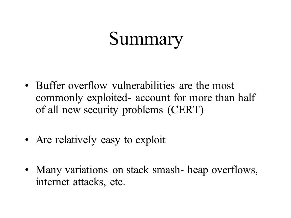 Summary Buffer overflow vulnerabilities are the most commonly exploited- account for more than half of all new security problems (CERT)