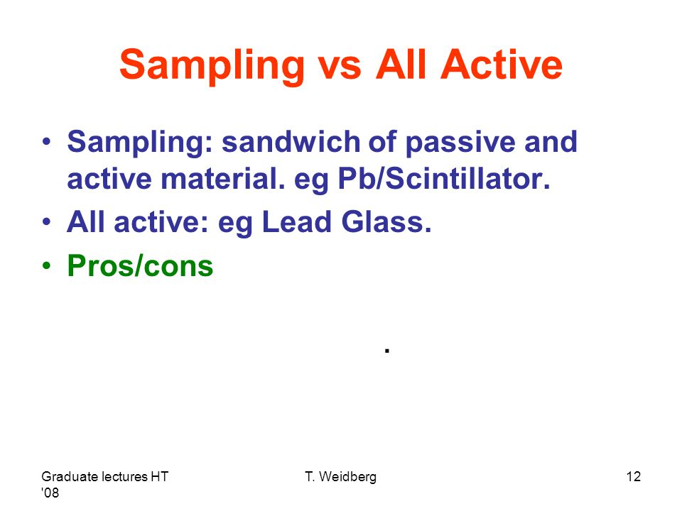 Sampling vs All Active Sampling: sandwich of passive and active material. eg Pb/Scintillator. All active: eg Lead Glass.