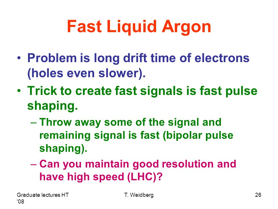 Fast Liquid Argon Problem is long drift time of electrons (holes even slower). Trick to create fast signals is fast pulse shaping.