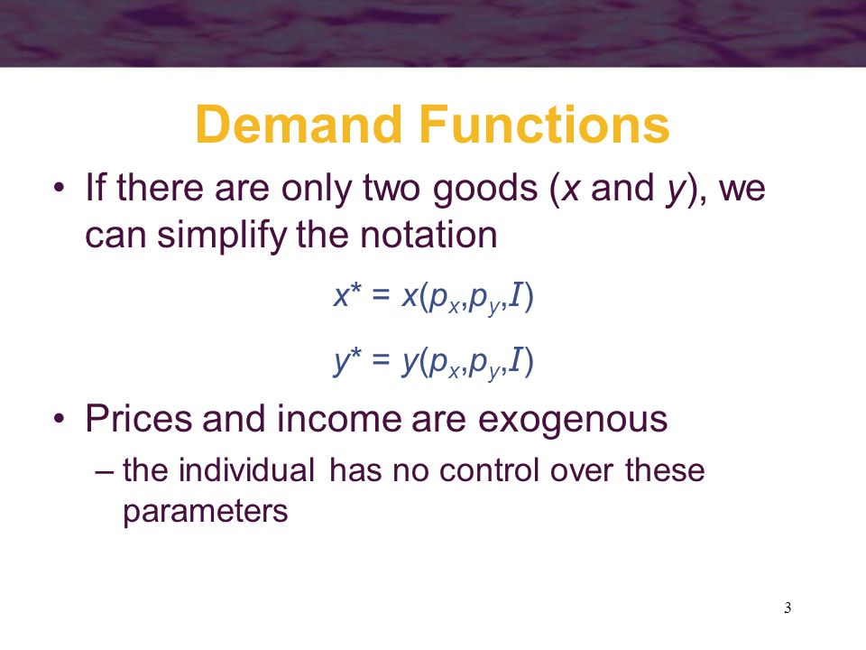Demand Functions If there are only two goods (x and y), we can simplify the notation. x* = x(px,py,I)