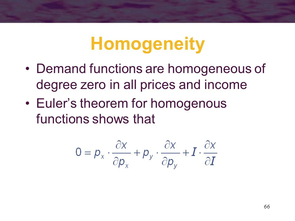 Homogeneity Demand functions are homogeneous of degree zero in all prices and income.