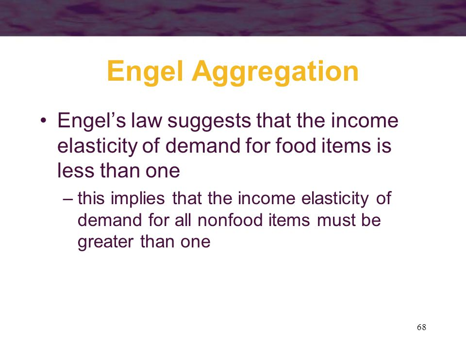 Engel Aggregation Engel's law suggests that the income elasticity of demand for food items is less than one.