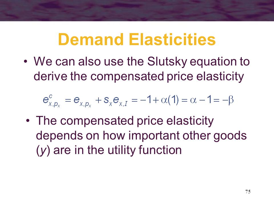 Demand Elasticities We can also use the Slutsky equation to derive the compensated price elasticity.