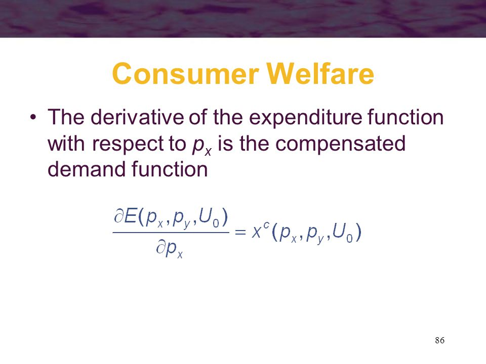 Consumer Welfare The derivative of the expenditure function with respect to px is the compensated demand function.