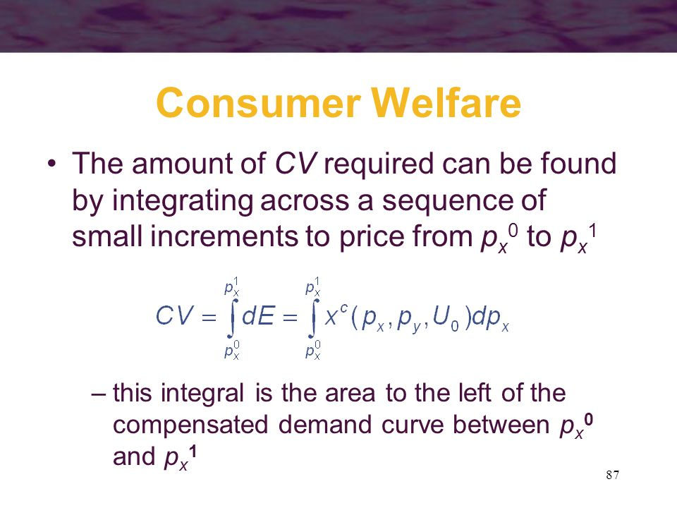 Consumer Welfare The amount of CV required can be found by integrating across a sequence of small increments to price from px0 to px1.