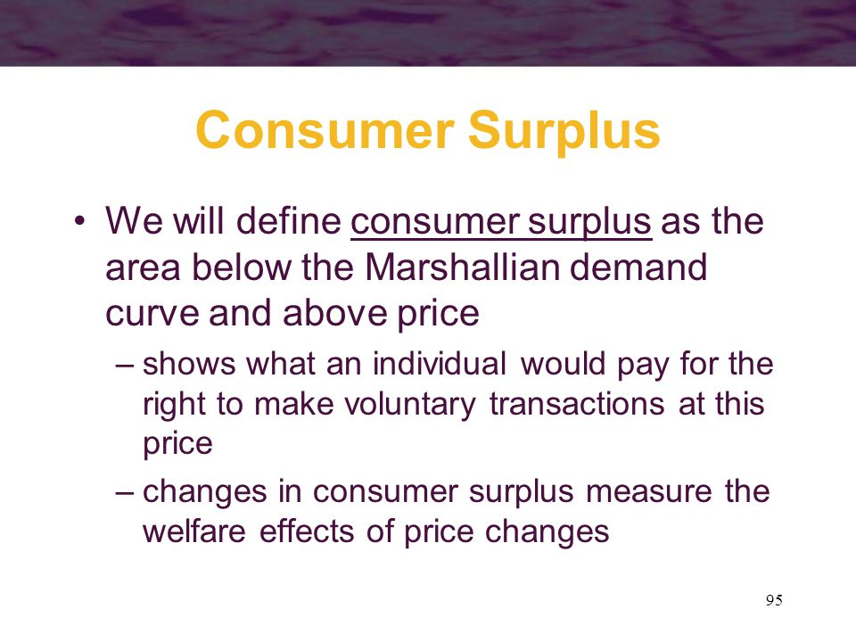 Consumer Surplus We will define consumer surplus as the area below the Marshallian demand curve and above price.