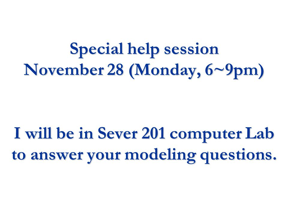 Special help session November 28 (Monday, 6~9pm) I will be in Sever 201 computer Lab to answer your modeling questions.