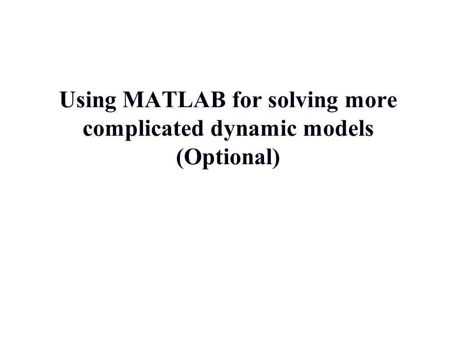 Using MATLAB for solving more complicated dynamic models (Optional)