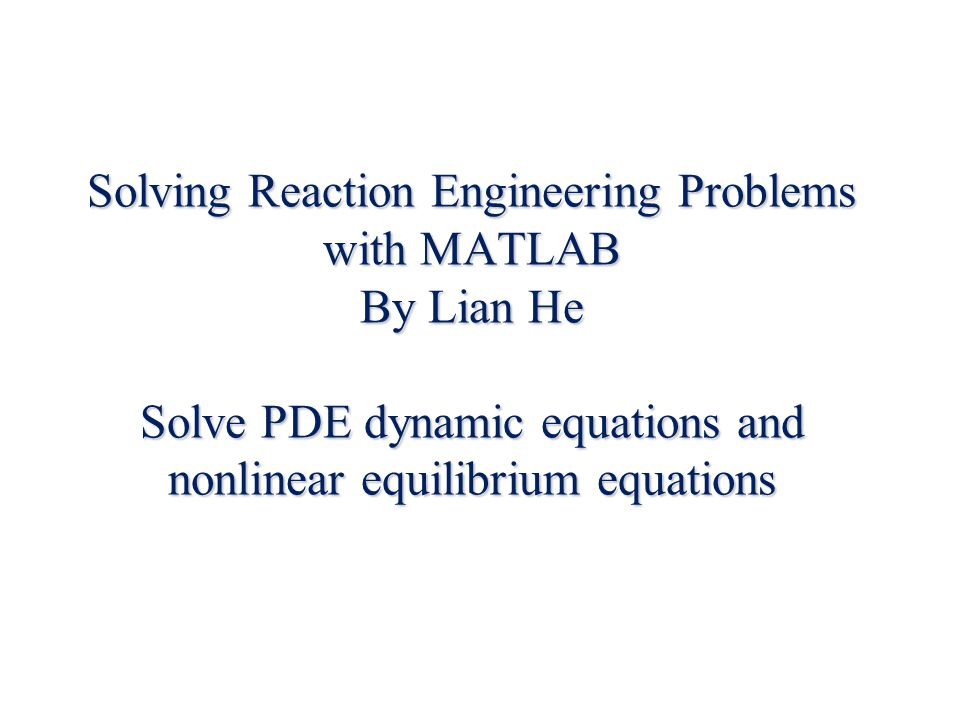 Solving Reaction Engineering Problems with MATLAB By Lian He Solve PDE dynamic equations and nonlinear equilibrium equations
