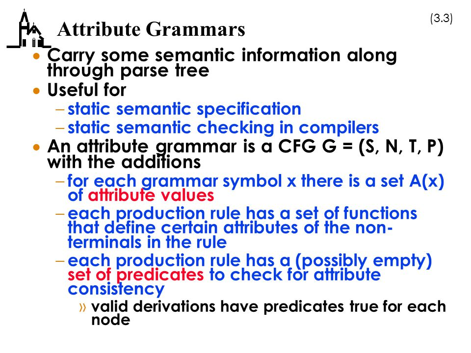 Attribute Grammars Carry some semantic information along through parse tree. Useful for. static semantic specification.
