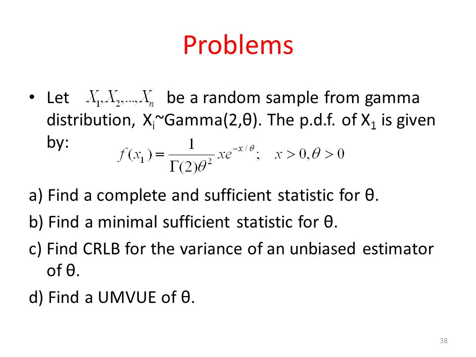 Problems Let be a random sample from gamma distribution, Xi~Gamma(2,θ). The p.d.f. of X1 is given by: