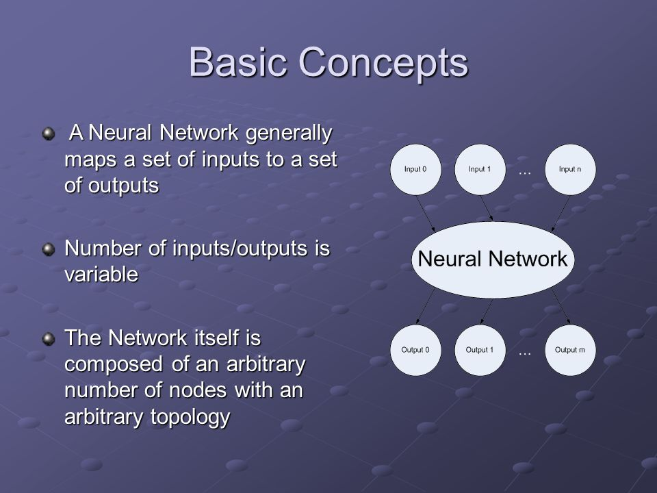 Basic Concepts A Neural Network generally maps a set of inputs to a set of outputs. Number of inputs/outputs is variable.