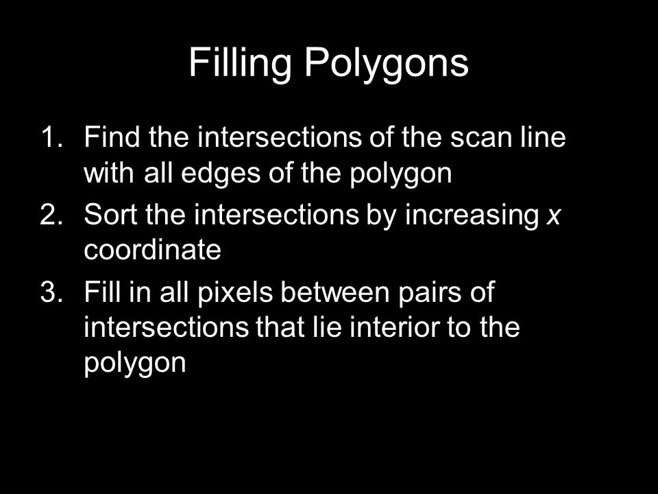 Filling Polygons Find the intersections of the scan line with all edges of the polygon. Sort the intersections by increasing x coordinate.