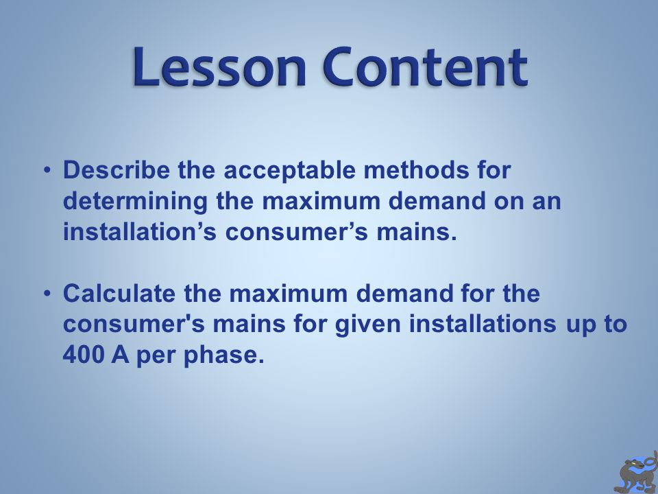 Lesson Content Describe the acceptable methods for determining the maximum demand on an installation's consumer's mains.