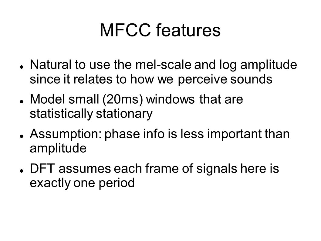 MFCC features Natural to use the mel-scale and log amplitude since it relates to how we perceive sounds.