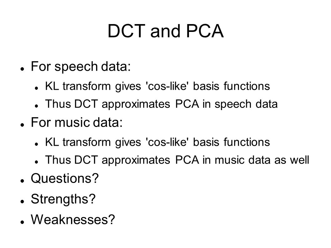 DCT and PCA For speech data: For music data: Questions Strengths