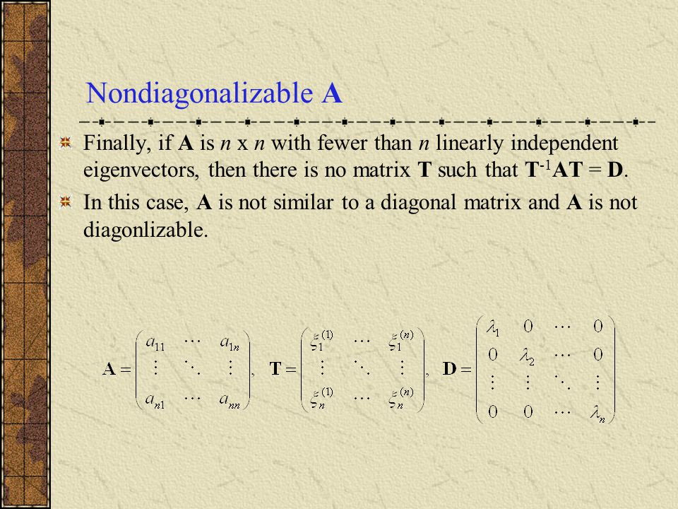 Nondiagonalizable A Finally, if A is n x n with fewer than n linearly independent eigenvectors, then there is no matrix T such that T-1AT = D.