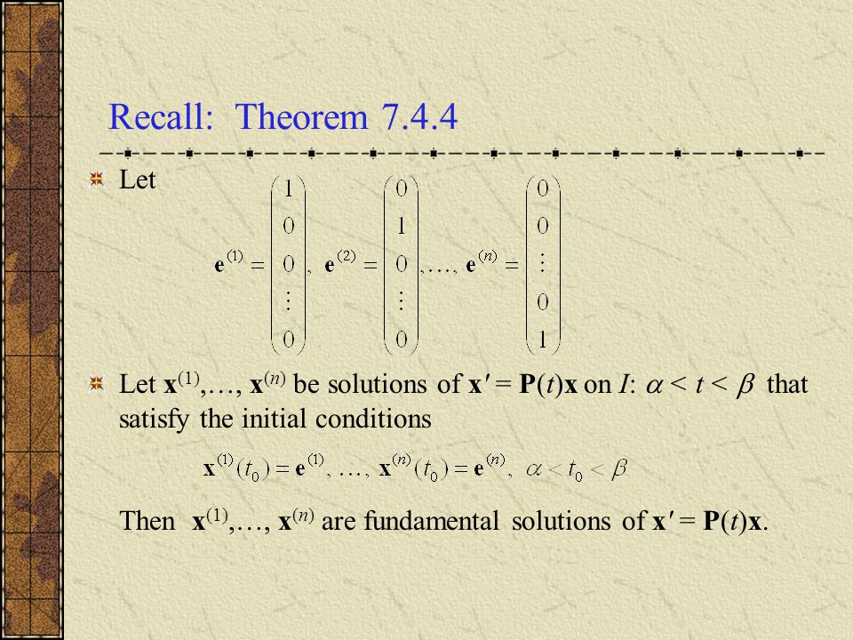 Recall: Theorem 7.4.4 Let. Let x(1),…, x(n) be solutions of x = P(t)x on I:  < t <  that satisfy the initial conditions.