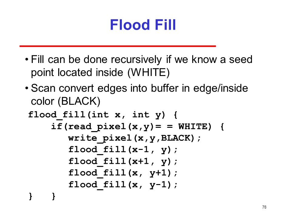Flood Fill Fill can be done recursively if we know a seed point located inside (WHITE) Scan convert edges into buffer in edge/inside color (BLACK)