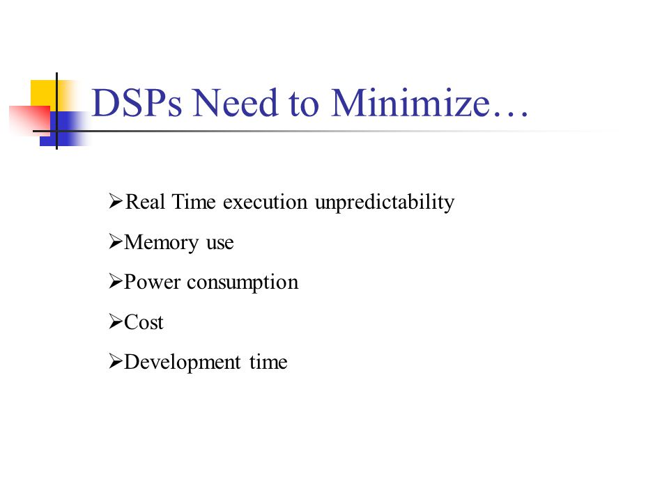 DSPs Need to Minimize… Real Time execution unpredictability Memory use