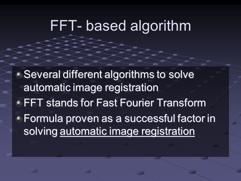 FFT- based algorithm Several different algorithms to solve automatic image registration. FFT stands for Fast Fourier Transform.