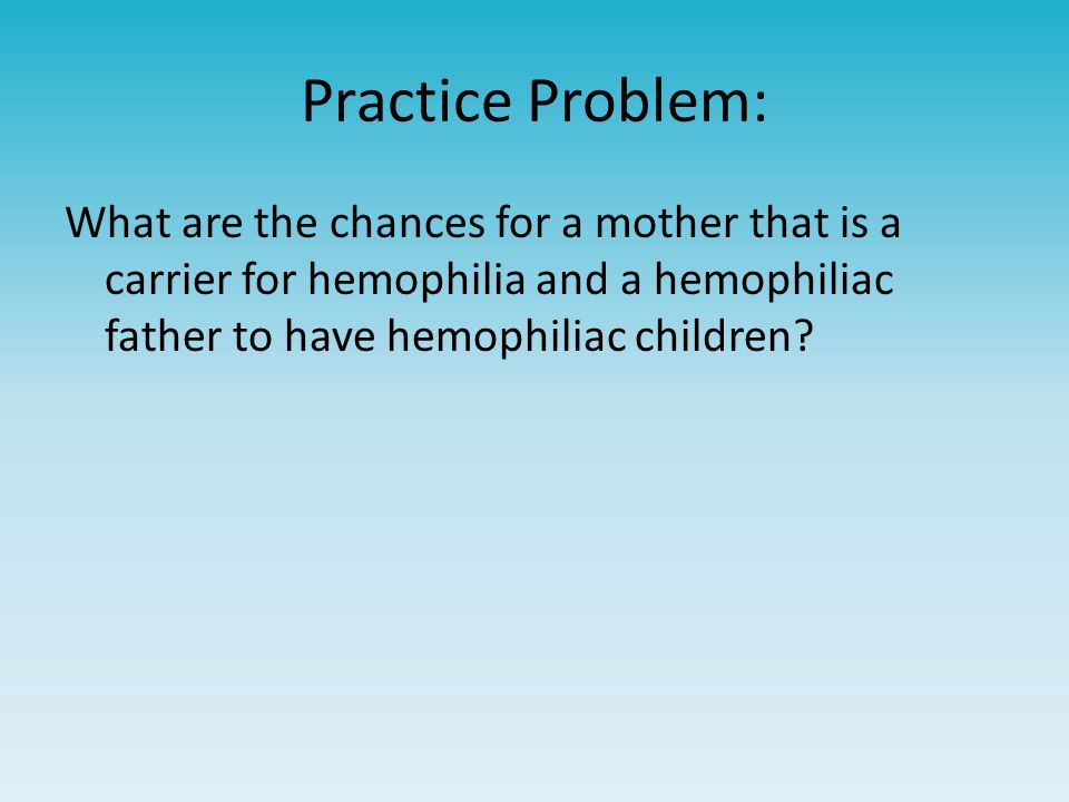 Practice Problem: What are the chances for a mother that is a carrier for hemophilia and a hemophiliac father to have hemophiliac children