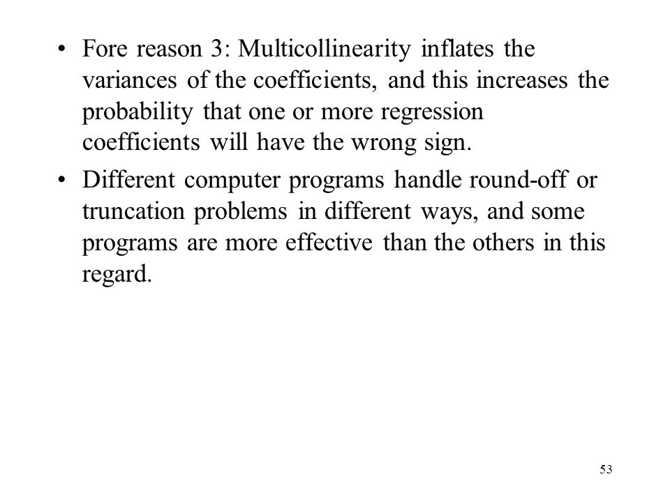 Fore reason 3: Multicollinearity inflates the variances of the coefficients, and this increases the probability that one or more regression coefficients will have the wrong sign.