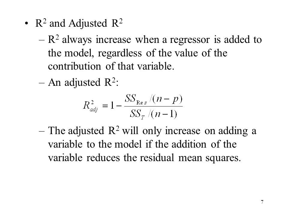 R2 and Adjusted R2 R2 always increase when a regressor is added to the model, regardless of the value of the contribution of that variable.