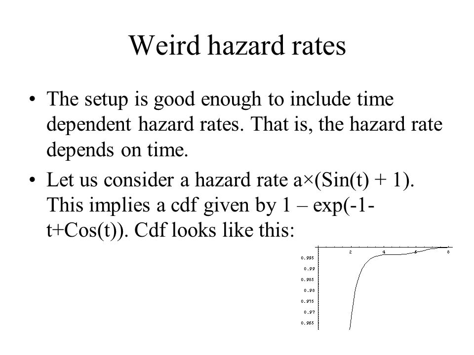 Weird hazard rates The setup is good enough to include time dependent hazard rates. That is, the hazard rate depends on time.