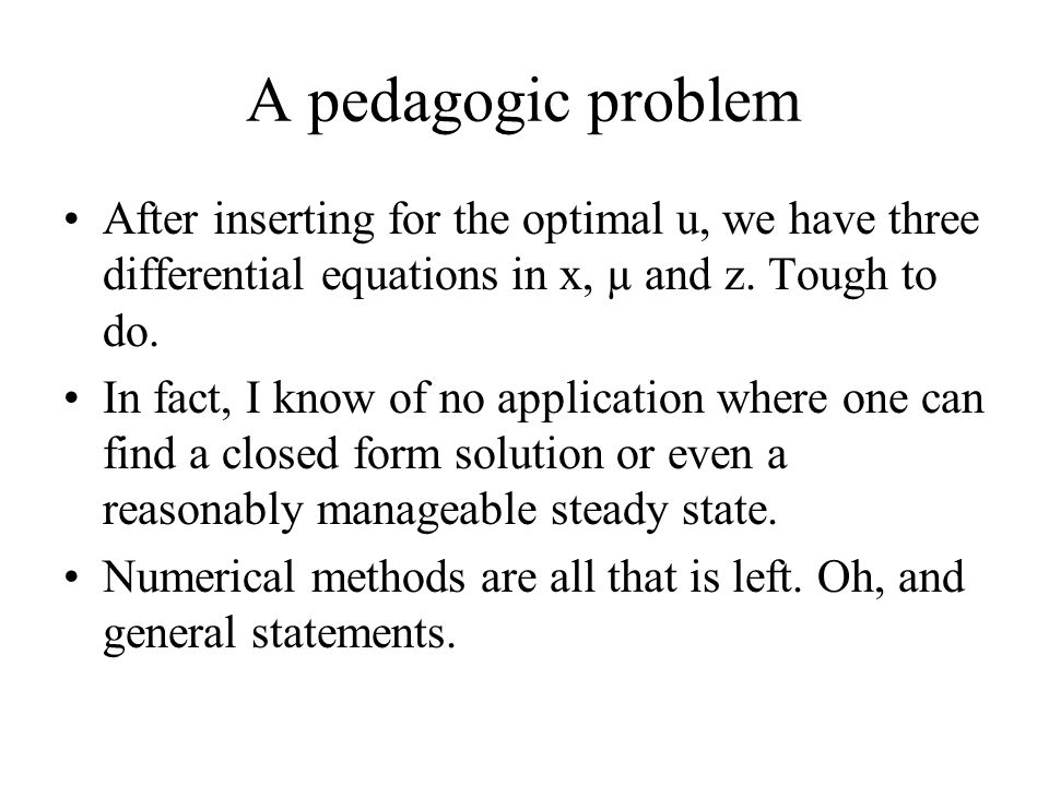 A pedagogic problem After inserting for the optimal u, we have three differential equations in x, µ and z. Tough to do.