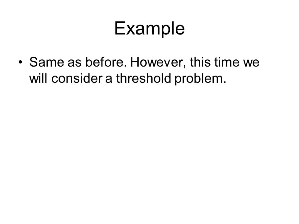 Example Same as before. However, this time we will consider a threshold problem.
