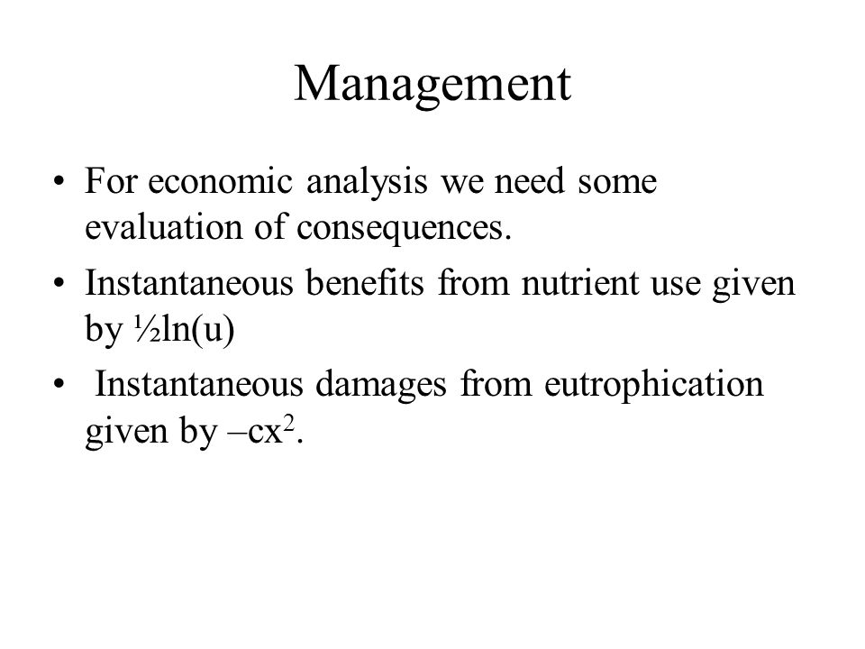 Management For economic analysis we need some evaluation of consequences. Instantaneous benefits from nutrient use given by ½ln(u)
