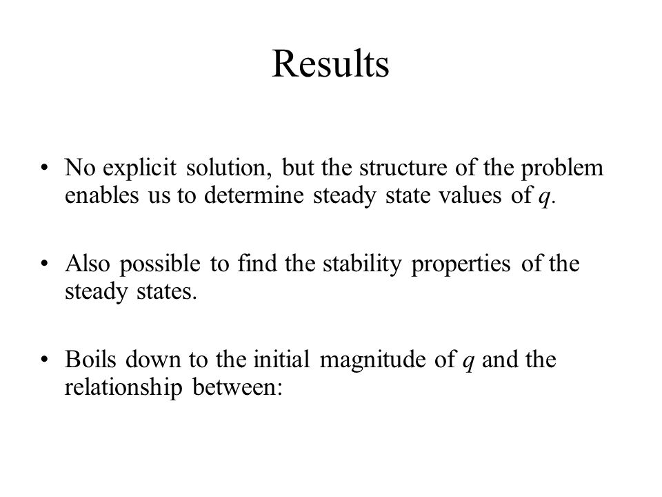 Results No explicit solution, but the structure of the problem enables us to determine steady state values of q.