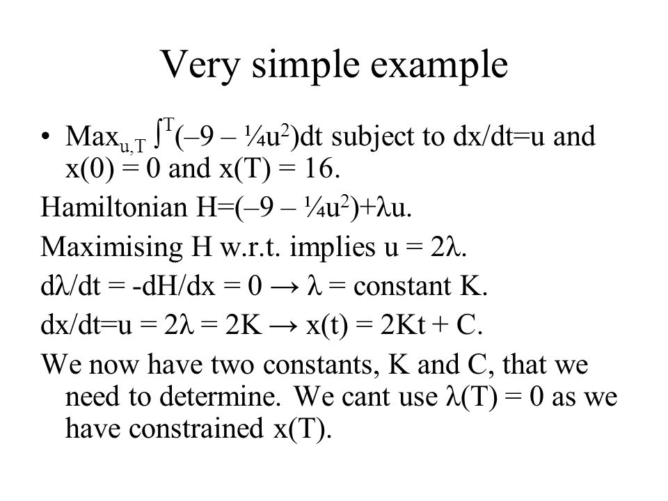 Very simple example Maxu,T ∫T(–9 – ¼u2)dt subject to dx/dt=u and x(0) = 0 and x(T) = 16. Hamiltonian H=(–9 – ¼u2)+λu.