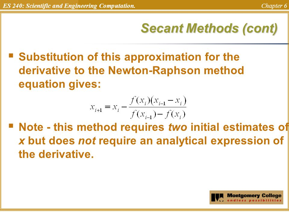 Secant Methods (cont) Substitution of this approximation for the derivative to the Newton-Raphson method equation gives: