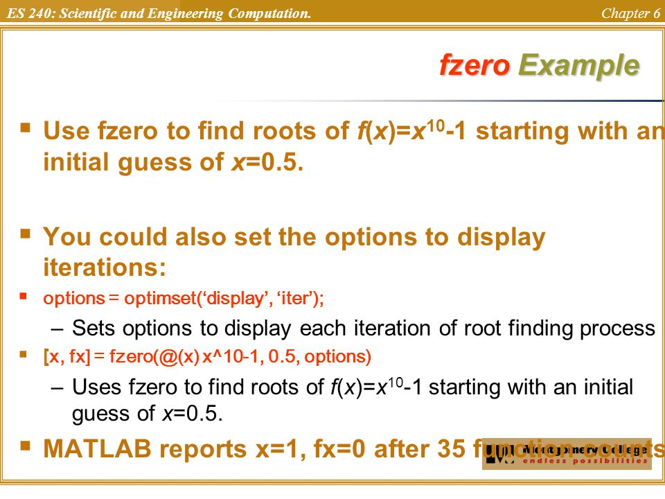 fzero Example Use fzero to find roots of f(x)=x10-1 starting with an initial guess of x=0.5. You could also set the options to display iterations: