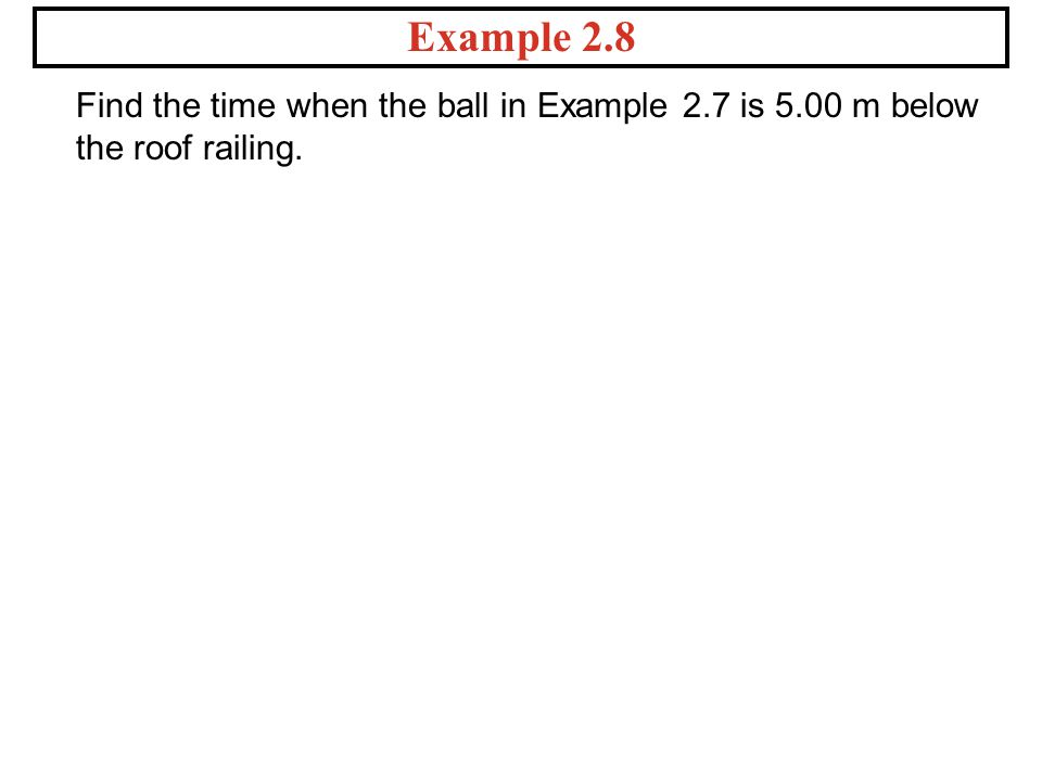 Example 2.8 Find the time when the ball in Example 2.7 is 5.00 m below the roof railing.