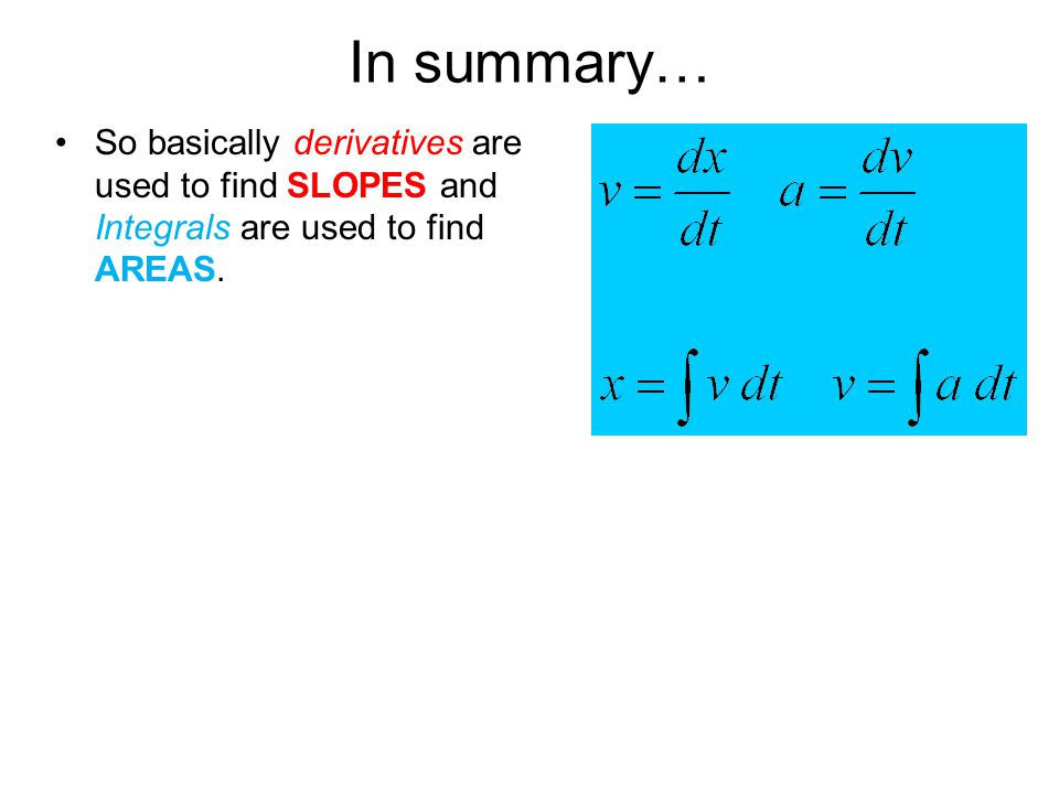 In summary… So basically derivatives are used to find SLOPES and Integrals are used to find AREAS.