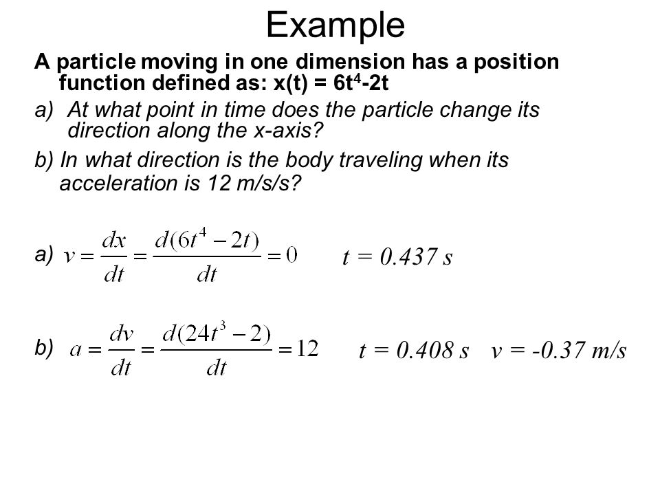 Example A particle moving in one dimension has a position function defined as: x(t) = 6t4-2t.