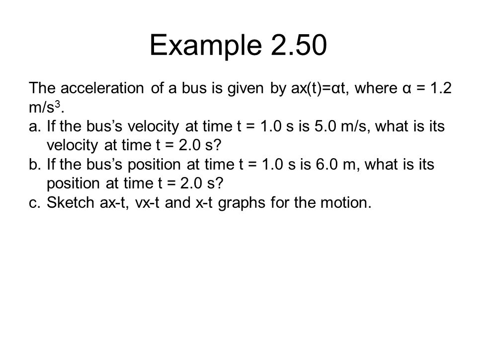 Example 2.50 The acceleration of a bus is given by ax(t)=αt, where α = 1.2 m/s3.