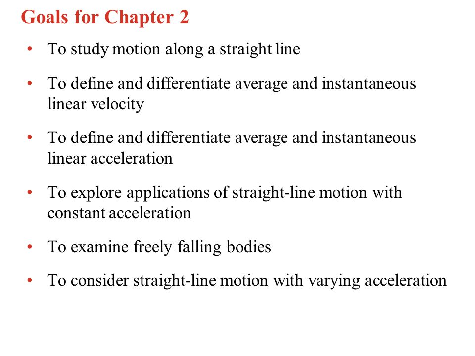 Goals for Chapter 2 To study motion along a straight line
