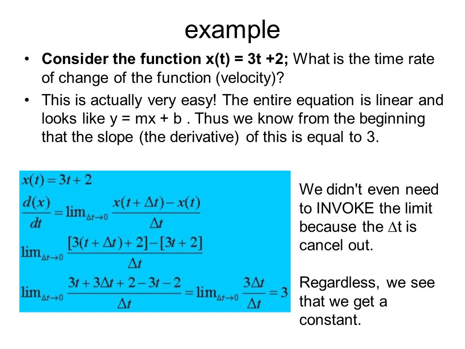 example Consider the function x(t) = 3t +2; What is the time rate of change of the function (velocity)