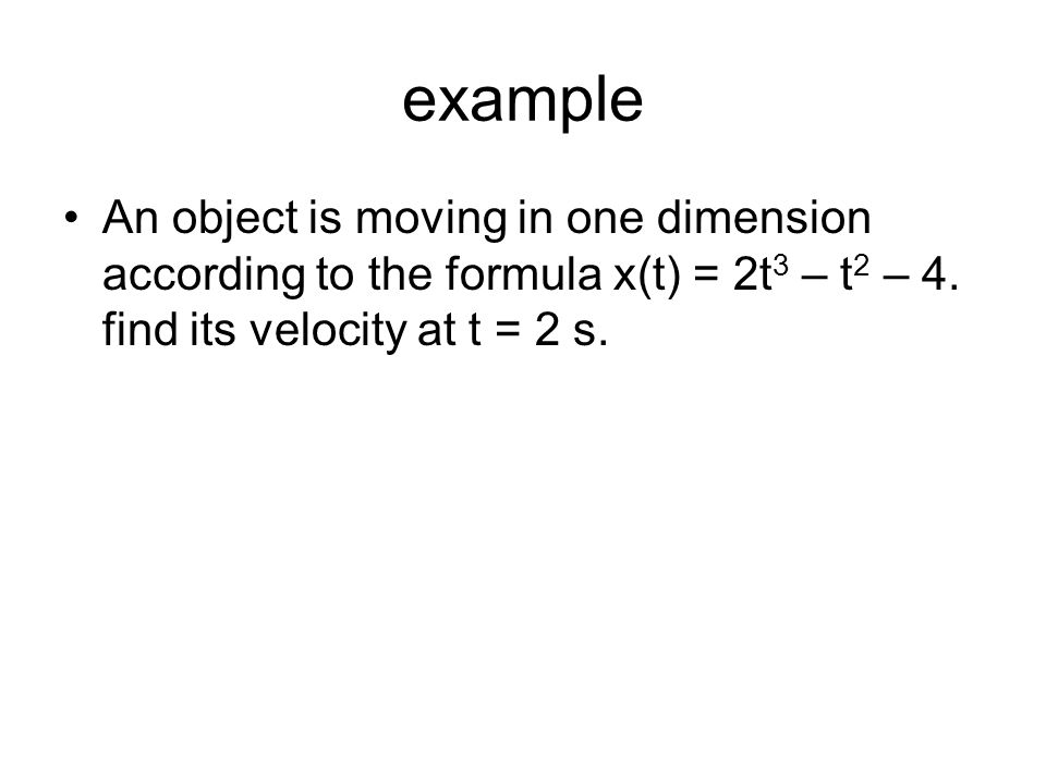 example An object is moving in one dimension according to the formula x(t) = 2t3 – t2 – 4.