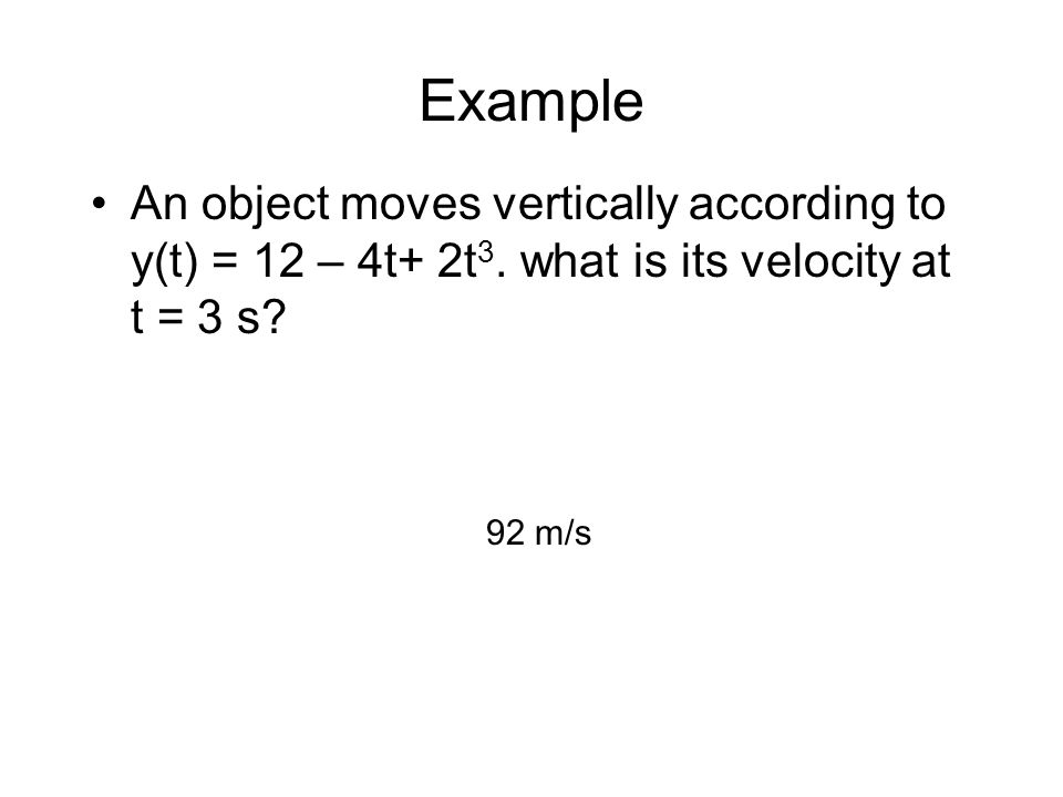 Example An object moves vertically according to y(t) = 12 – 4t+ 2t3. what is its velocity at t = 3 s