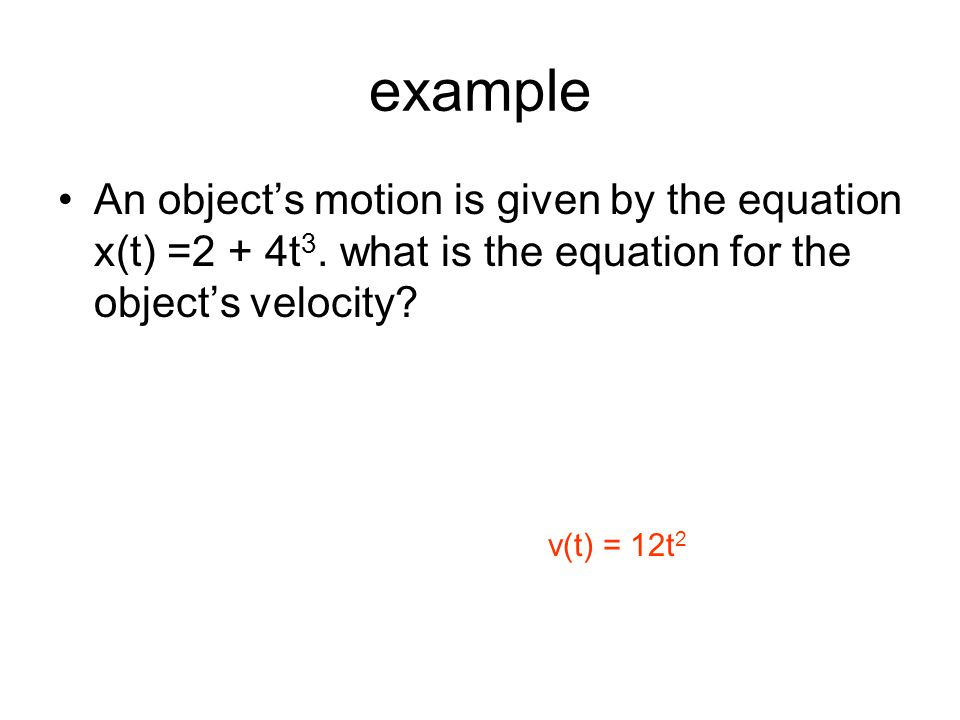 example An object's motion is given by the equation x(t) =2 + 4t3. what is the equation for the object's velocity